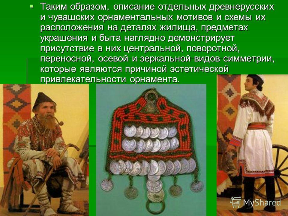 Таким образом, описание отдельных древнерусских и чувашских орнаментальных мотивов и схемы их расположения на деталях жилища, предметах украшения и быта наглядно демонстрирует присутствие в них центральной, поворотной, переносной, осевой и зеркальной