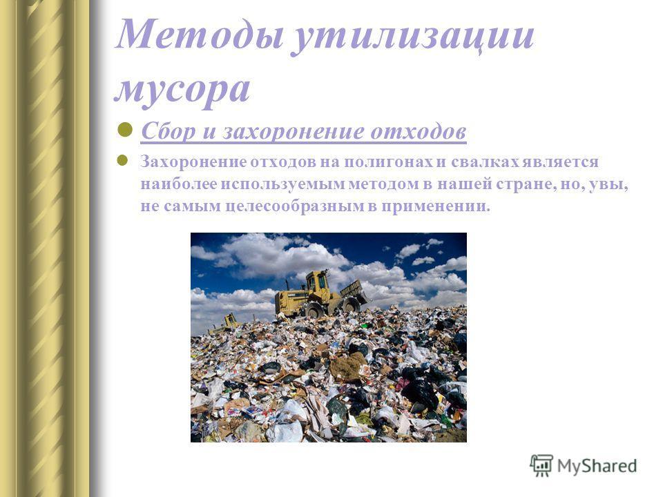 Методы утилизации мусора Сбор и захоронение отходов Захоронение отходов на полигонах и свалках является наиболее используемым методом в нашей стране, но, увы, не самым целесообразным в применении.