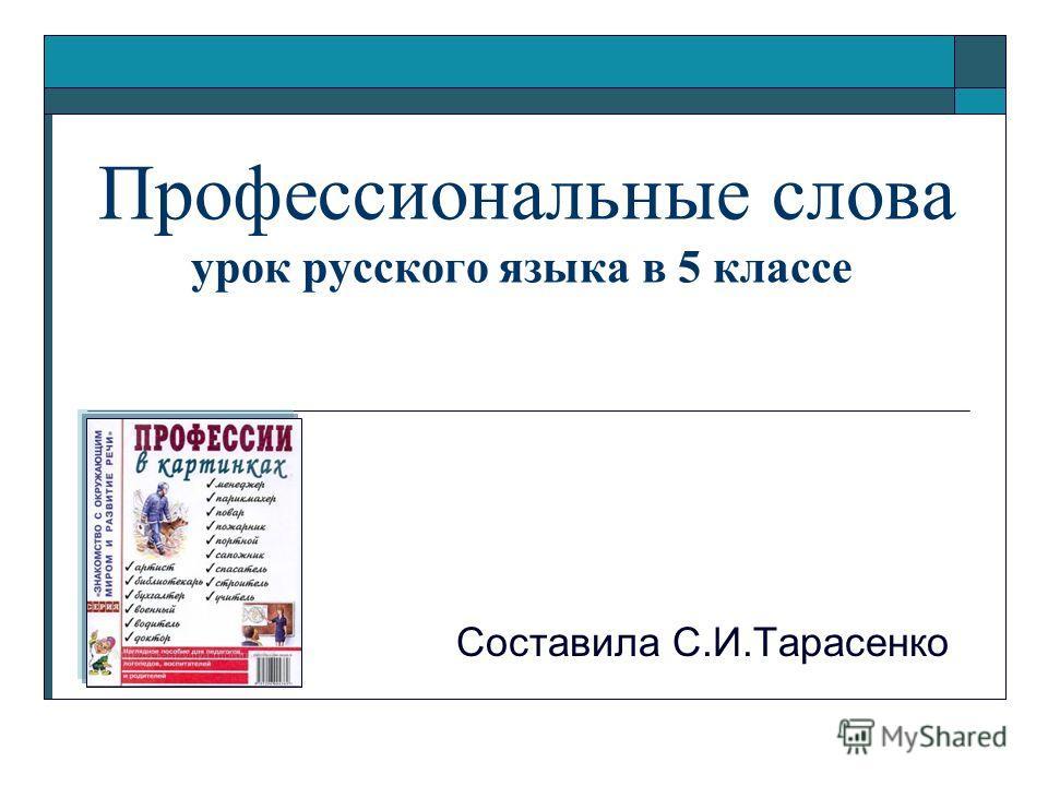 Профессиональные слова урок русского языка в 5 классе Составила С.И.Тарасенко