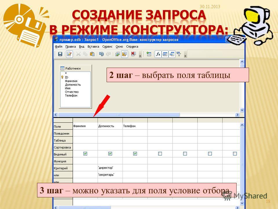 30.11.2013 18 2 шаг – выбрать поля таблицы 3 шаг – можно указать для поля условие отбора