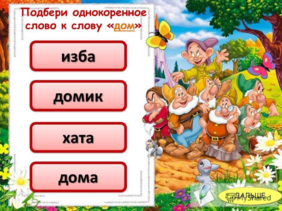 ДАЛЬШЕ Подбери однокоренное слово к слову «дом» избаизба домикдомик хатахата домадома