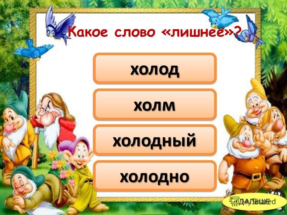 Какое слово «лишнее»? холмхолм холодхолод холодныйхолодный холоднохолодно ДАЛЬШЕ Какое слово «лишнее»?