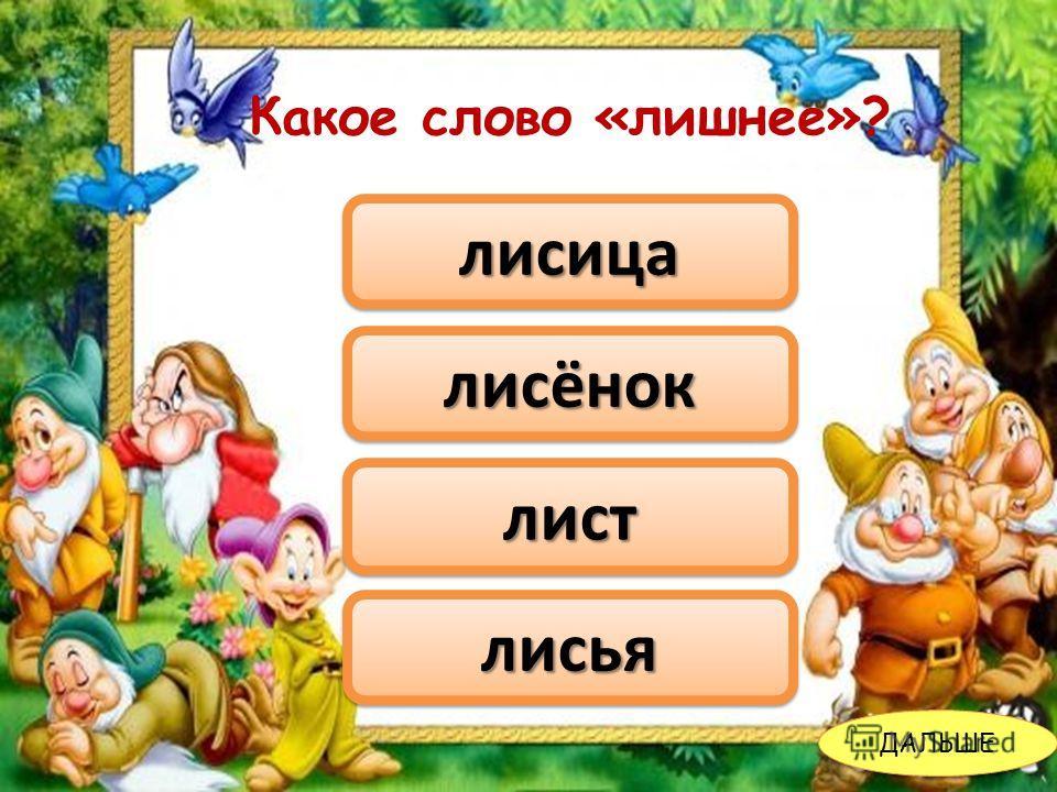 листлист лисицалисица лисёноклисёнок лисьялисья ДАЛЬШЕ Какое слово «лишнее»?