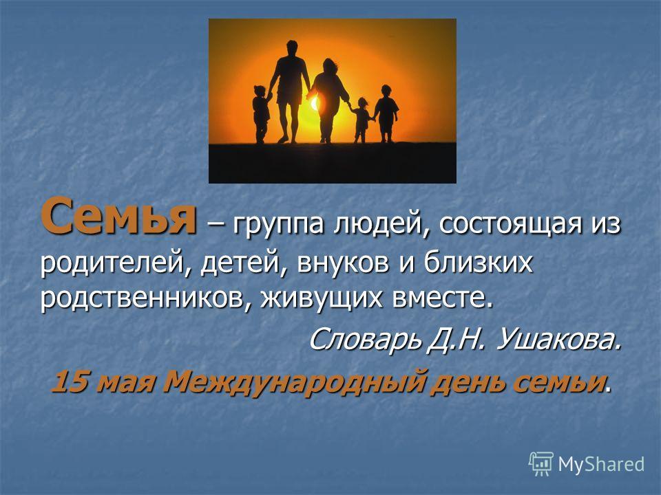Семья – группа людей, состоящая из родителей, детей, внуков и близких родственников, живущих вместе. Словарь Д.Н. Ушакова. 15 мая Международный день семьи.