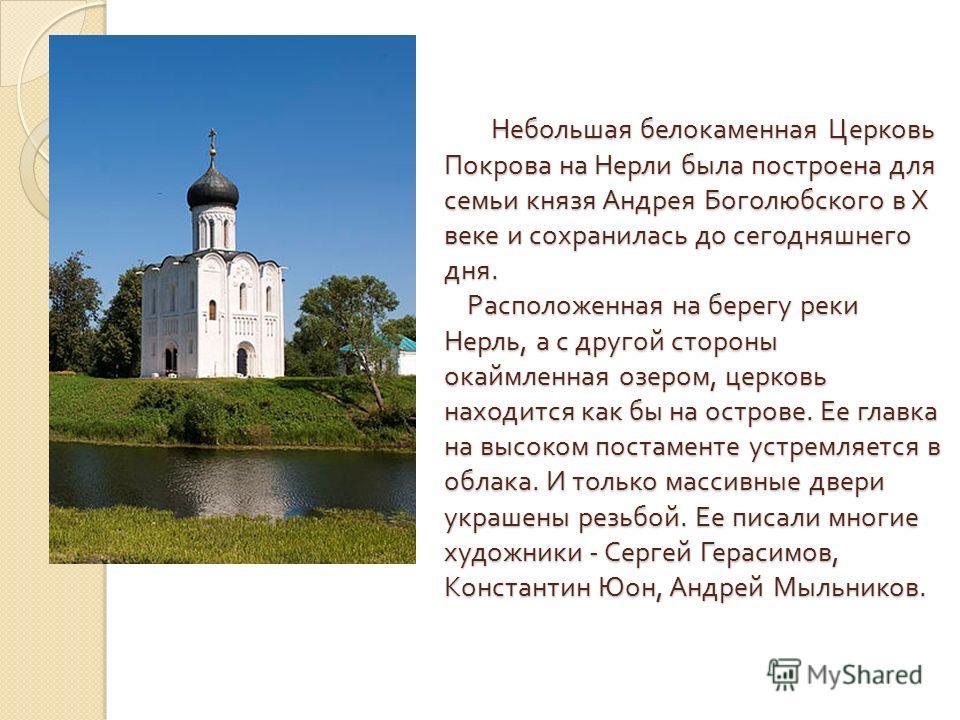 Небольшая белокаменная Церковь Покрова на Нерли была построена для семьи князя Андрея Боголюбского в Х веке и сохранилась до сегодняшнего дня. Расположенная на берегу реки Нерль, а с другой стороны окаймленная озером, церковь находится как бы на остр