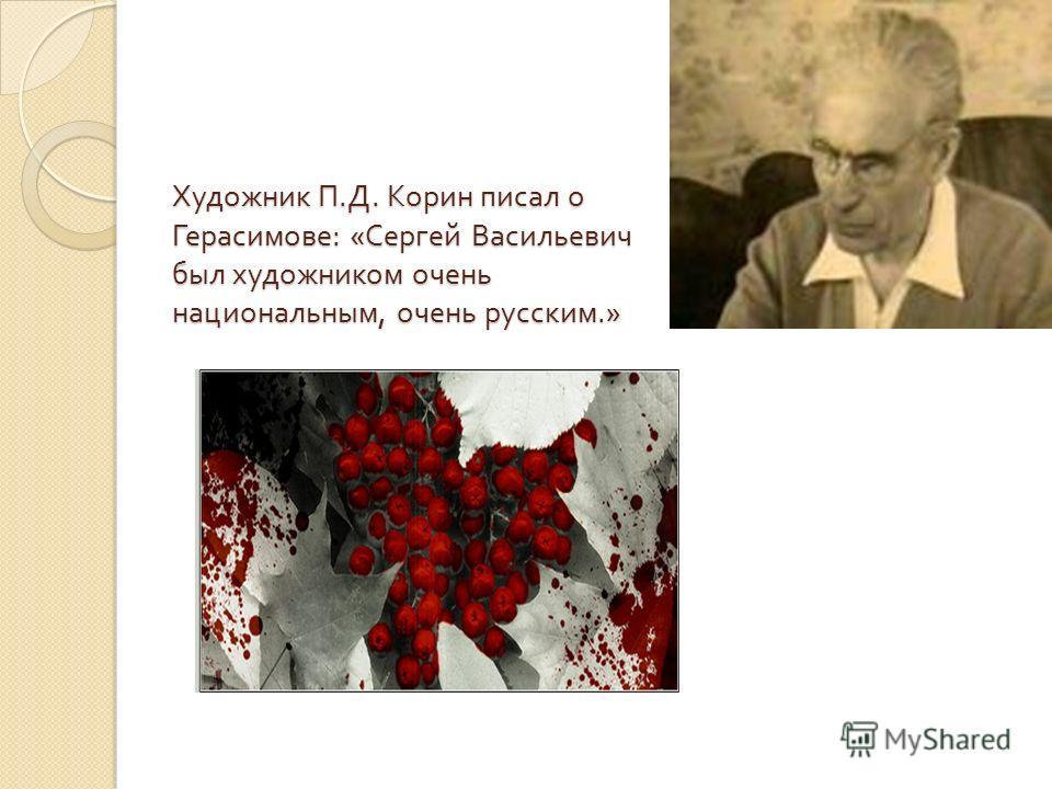 Художник П. Д. Корин писал о Герасимове : « Сергей Васильевич был художником очень национальным, очень русским.»
