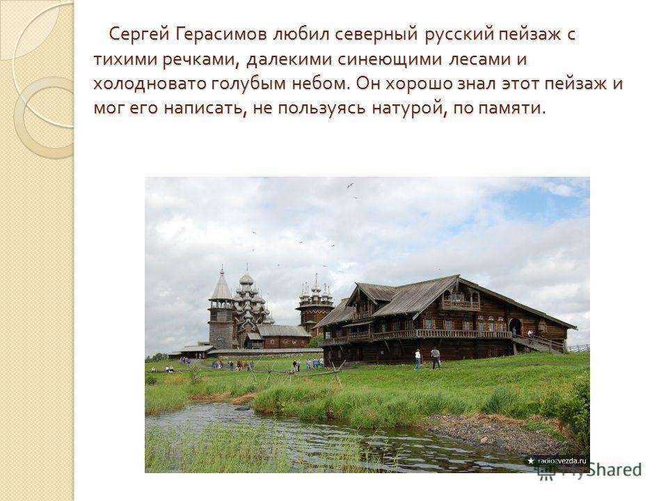 Сергей Герасимов любил северный русский пейзаж с тихими речками, далекими синеющими лесами и холодновато голубым небом. Он хорошо знал этот пейзаж и мог его написать, не пользуясь натурой, по памяти. Сергей Герасимов любил северный русский пейзаж с т
