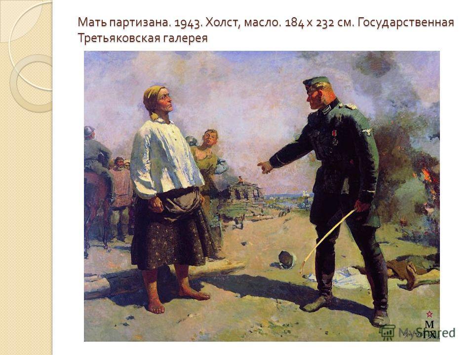 Мать партизана. 1943. Холст, масло. 184 x 232 см. Государственная Третьяковская галерея