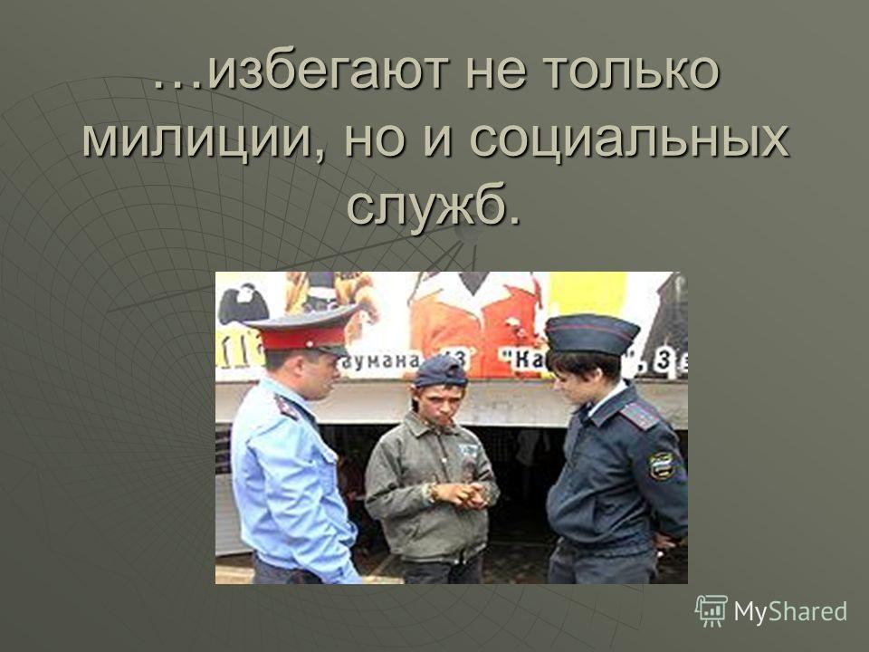 …избегают не только милиции, но и социальных служб.