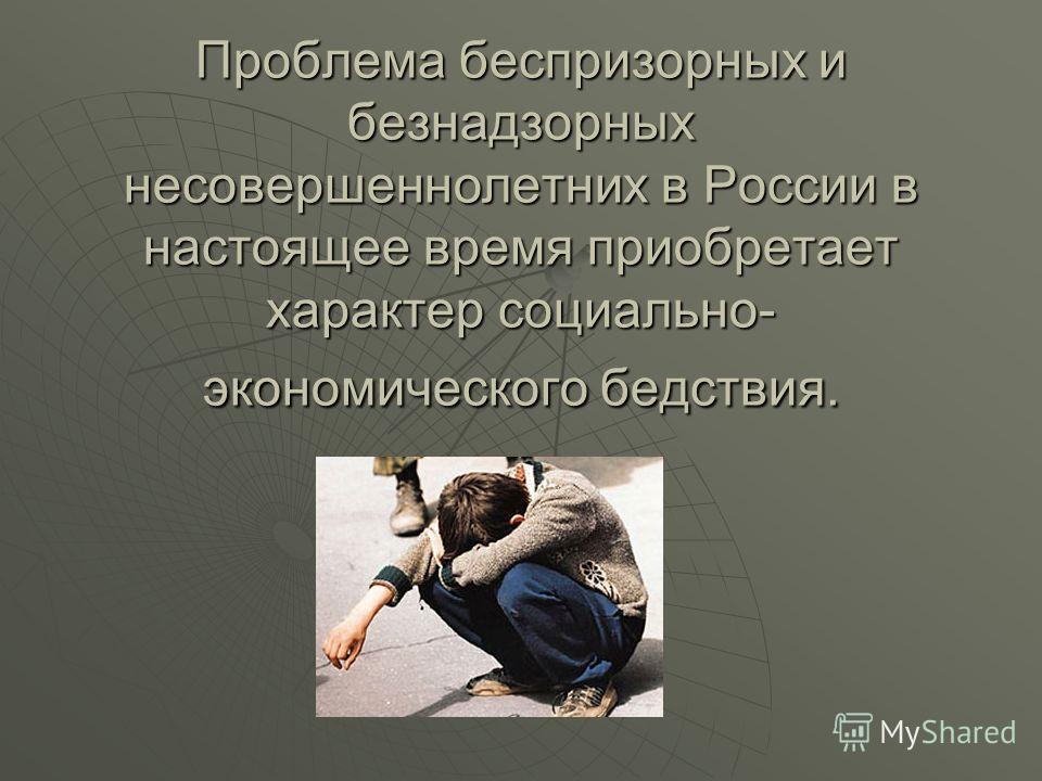 Проблема беспризорных и безнадзорных несовершеннолетних в России в настоящее время приобретает характер социально- экономического бедствия.