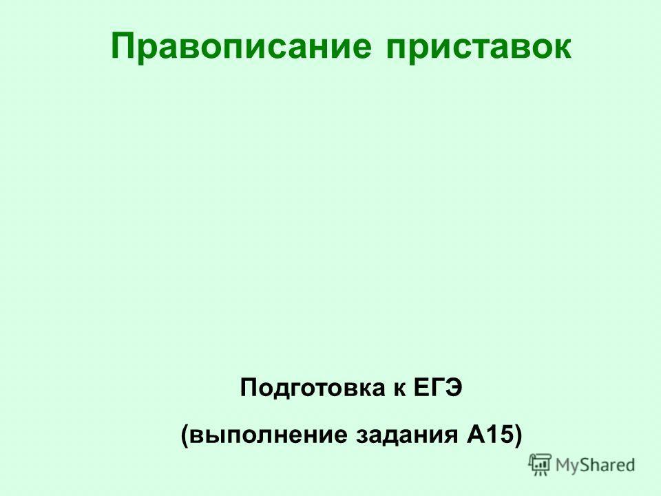 Правописание приставок Подготовка к ЕГЭ (выполнение задания А15)