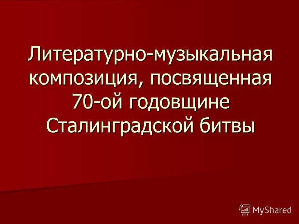 Литературно-музыкальная композиция, посвященная 70-ой годовщине Сталинградской битвы