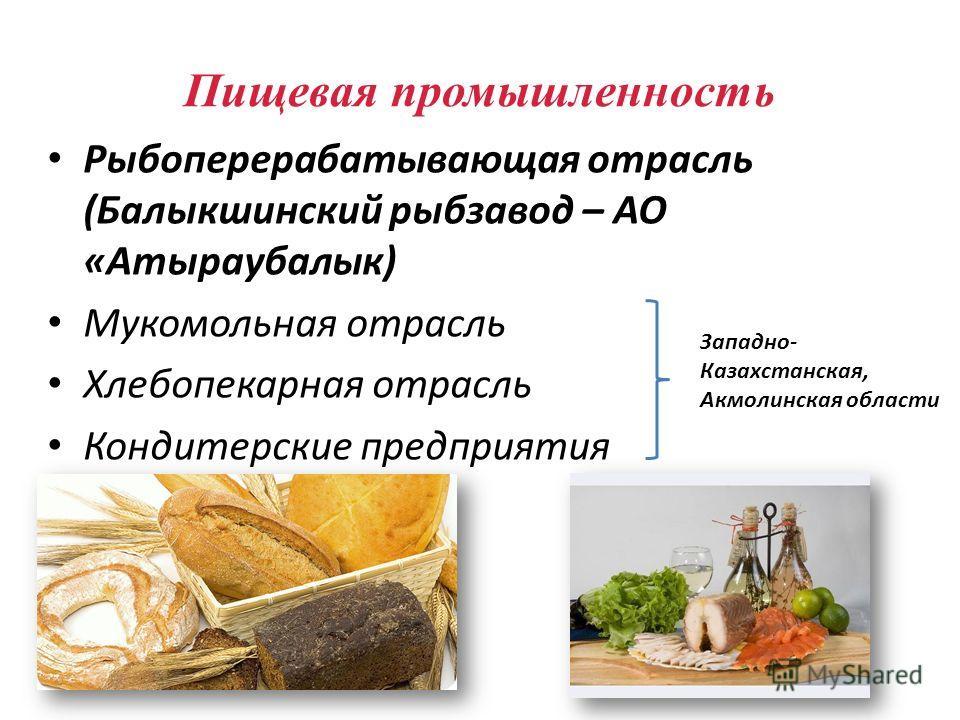 Рыбоперерабатывающая отрасль (Балыкшинский рыбзавод – АО «Атыраубалык) Мукомольная отрасль Хлебопекарная отрасль Кондитерские предприятия Пищевая промышленность Западно- Казахстанская, Акмолинская области
