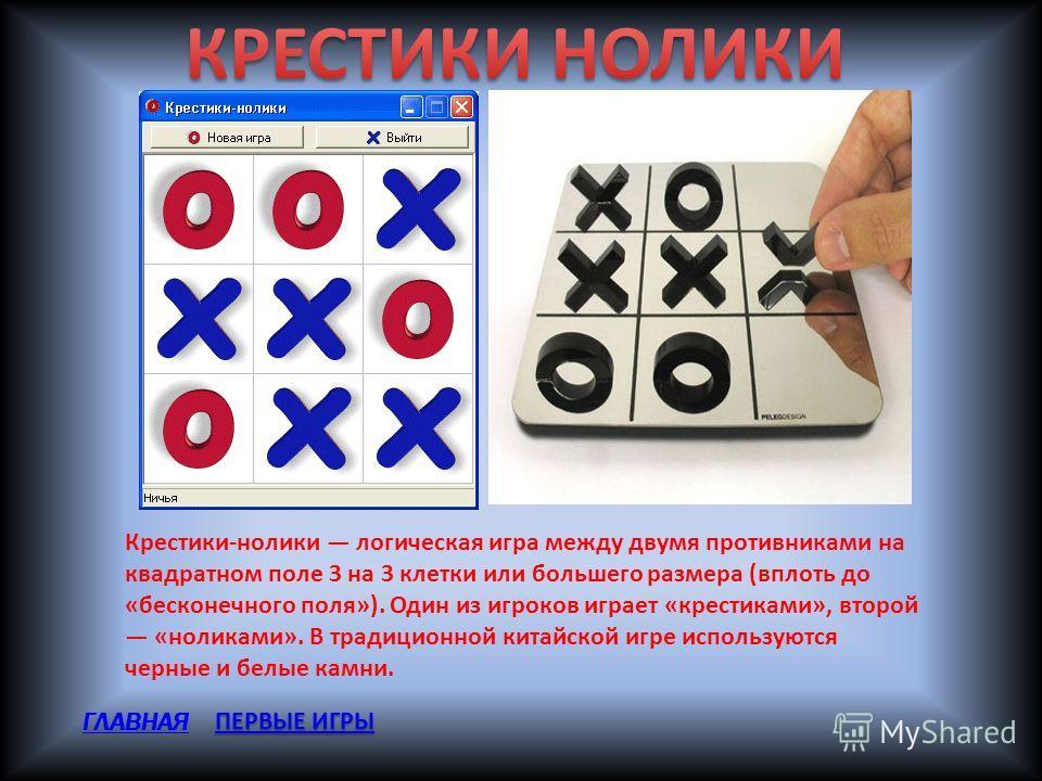 Крестики-нолики логическая игра между двумя противниками на квадратном поле 3 на 3 клетки или большего размера (вплоть до «бесконечного поля»). Один из игроков играет «крестиками», второй «ноликами». В традиционной китайской игре используются черные