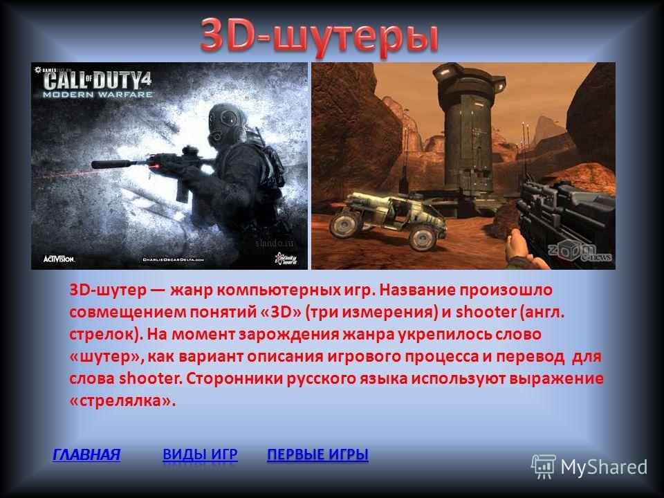 3D-шутер жанр компьютерных игр. Название произошло совмещением понятий «3D» (три измерения) и shooter (англ. стрелок). На момент зарождения жанра укрепилось слово «шутер», как вариант описания игрового процесса и перевод для слова shooter. Сторонники