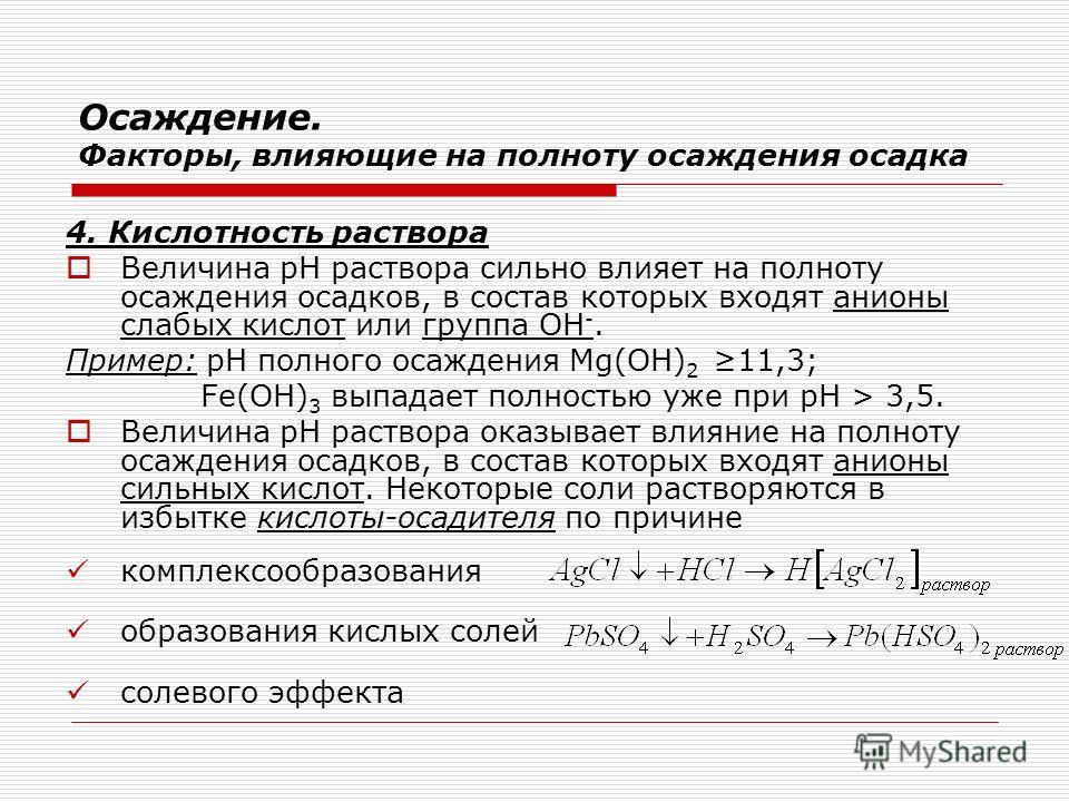 Осаждение. Факторы, влияющие на полноту осаждения осадка 4. Кислотность раствора Величина рН раствора сильно влияет на полноту осаждения осадков, в состав которых входят анионы слабых кислот или группа ОН -. Пример: рН полного осаждения Mg(OH) 2 11,3