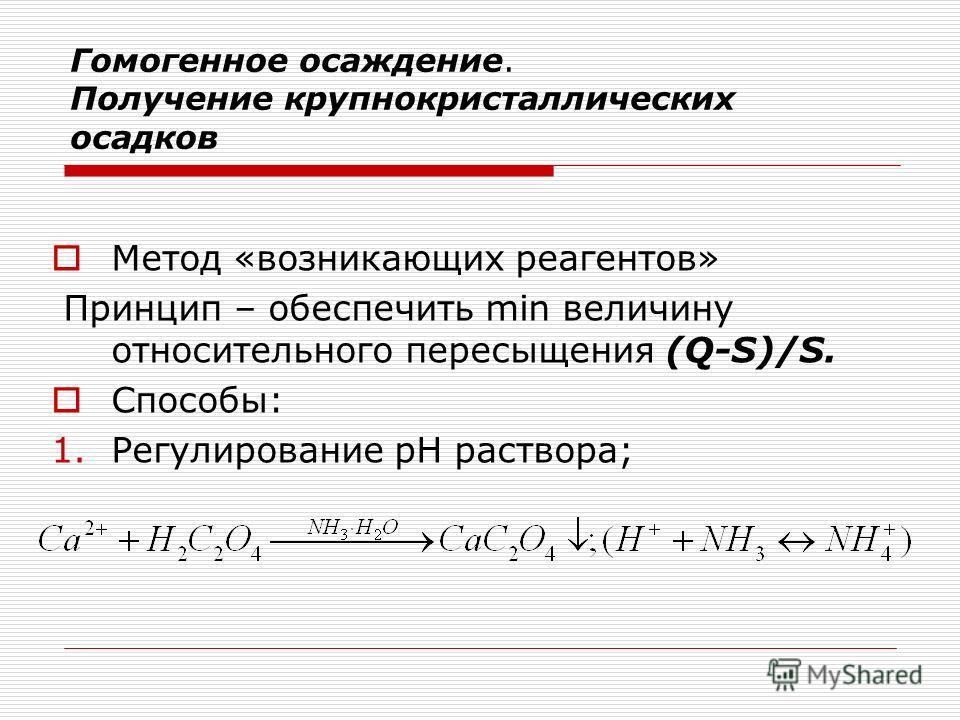 Гомогенное осаждение. Получение крупнокристаллических осадков Метод «возникающих реагентов» Принцип – обеспечить min величину относительного пересыщения (Q-S)/S. Способы: 1.Регулирование рН раствора;