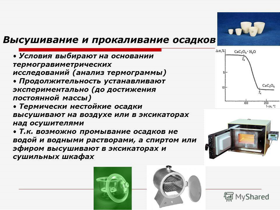 Условия выбирают на основании термогравиметрических исследований (анализ термограммы) Продолжительность устанавливают экспериментально (до достижения постоянной массы) Термически нестойкие осадки высушивают на воздухе или в эксикаторах над осушителям