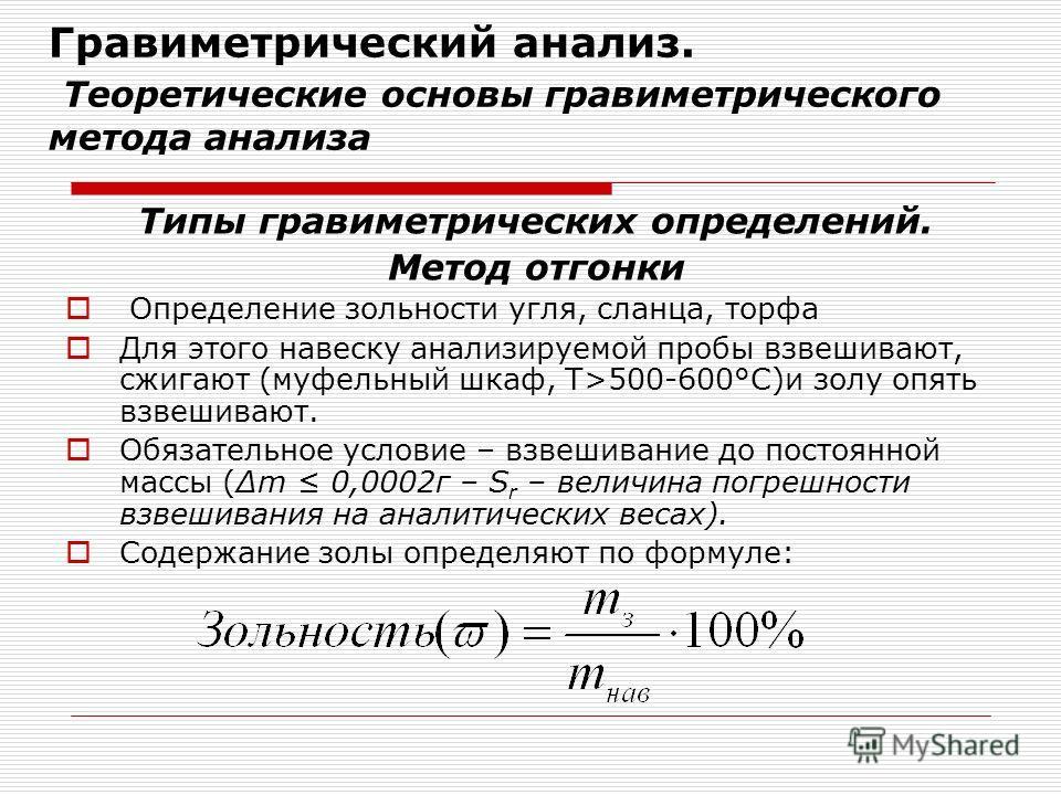 Гравиметрический анализ. Теоретические основы гравиметрического метода анализа Типы гравиметрических определений. Метод отгонки Определение зольности угля, сланца, торфа Для этого навеску анализируемой пробы взвешивают, сжигают (муфельный шкаф, Т>500