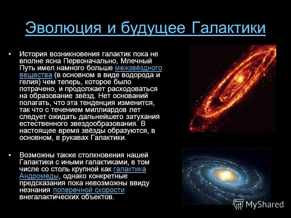 Эволюция и будущее Галактики История возникновения галактик пока не вполне ясна Первоначально, Млечный Путь имел намного больше межзвёздного вещества (в основном в виде водорода и гелия) чем теперь, которое было потрачено, и продолжает расходоваться