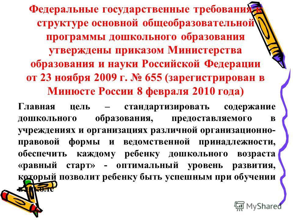 Федеральные государственные требования к структуре основной общеобразовательной программы дошкольного образования утверждены приказом Министерства образования и науки Российской Федерации от 23 ноября 2009 г. 655 (зарегистрирован в Минюсте России 8 ф