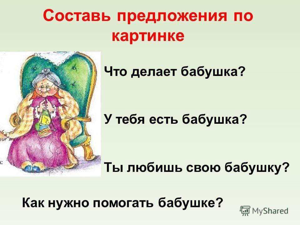 Составь предложения по картинке Что делает бабушка? У тебя есть бабушка? Ты любишь свою бабушку? Как нужно помогать бабушке?