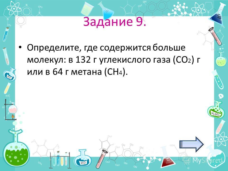 Задание 9. Определите, где содержится больше молекул: в 132 г углекислого газа (СО 2 ) г или в 64 г метана (СН 4 ).