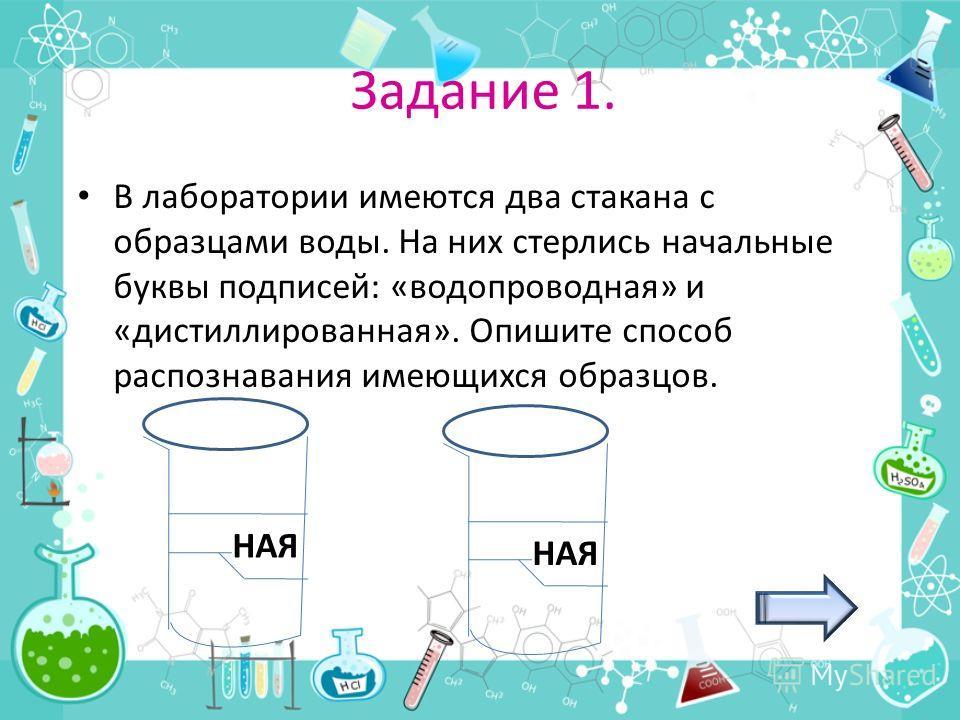 Задание 1. В лаборатории имеются два стакана с образцами воды. На них стерлись начальные буквы подписей: «водопроводная» и «дистиллированная». Опишите способ распознавания имеющихся образцов. НАЯ