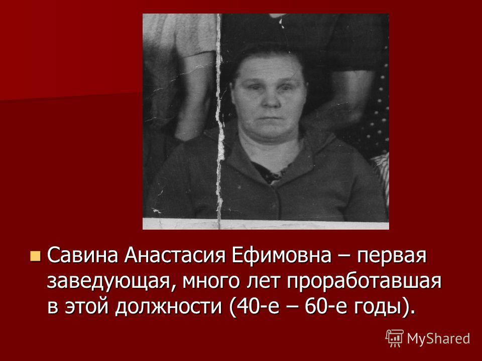 Савина Анастасия Ефимовна – первая заведующая, много лет проработавшая в этой должности (40-е – 60-е годы). Савина Анастасия Ефимовна – первая заведующая, много лет проработавшая в этой должности (40-е – 60-е годы).