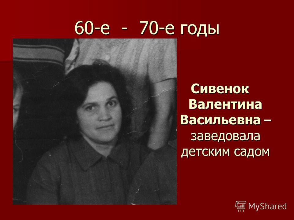 60-е - 70-е годы Сивенок Валентина Васильевна – заведовала детским садом