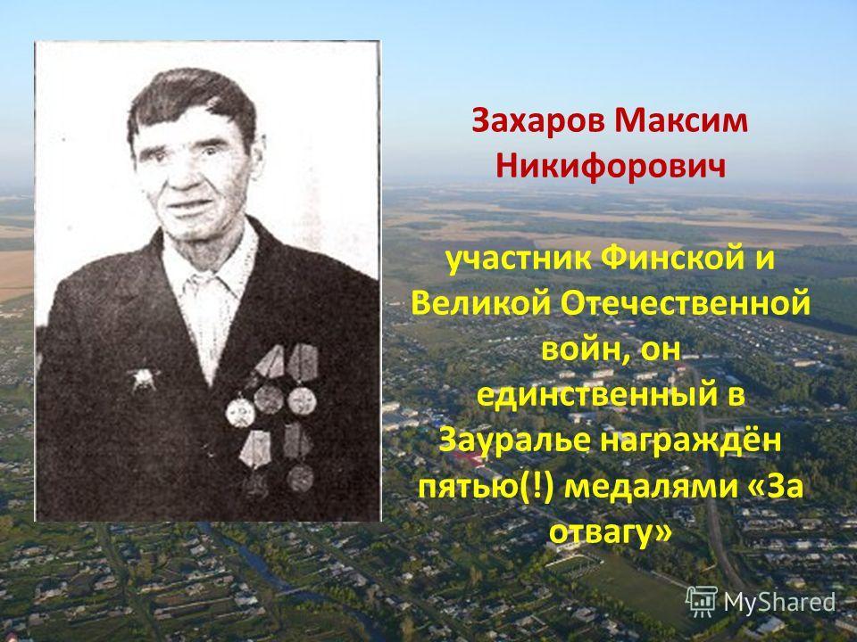 Захаров Максим Никифорович участник Финской и Великой Отечественной войн, он единственный в Зауралье награждён пятью(!) медалями «За отвагу»