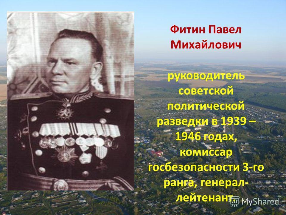 Фитин Павел Михайлович руководитель советской политической разведки в 1939 – 1946 годах, комиссар госбезопасности 3-го ранга, генерал- лейтенант.
