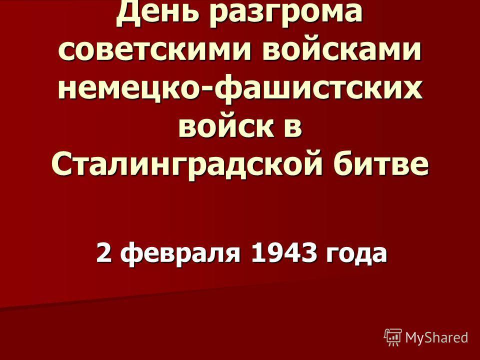 День разгрома советскими войсками немецко-фашистских войск в Сталинградской битве 2 февраля 1943 года