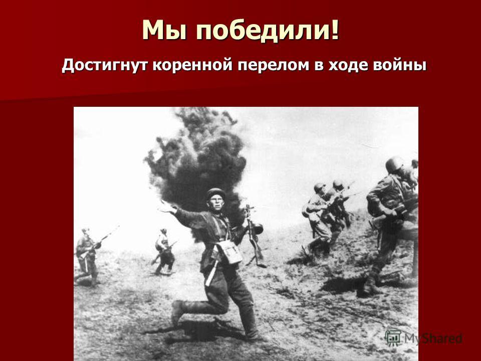 Мы победили! Достигнут коренной перелом в ходе войны Достигнут коренной перелом в ходе войны