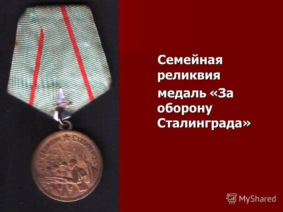 Семейная реликвия Семейная реликвия медаль «За оборону Сталинграда» медаль «За оборону Сталинграда»