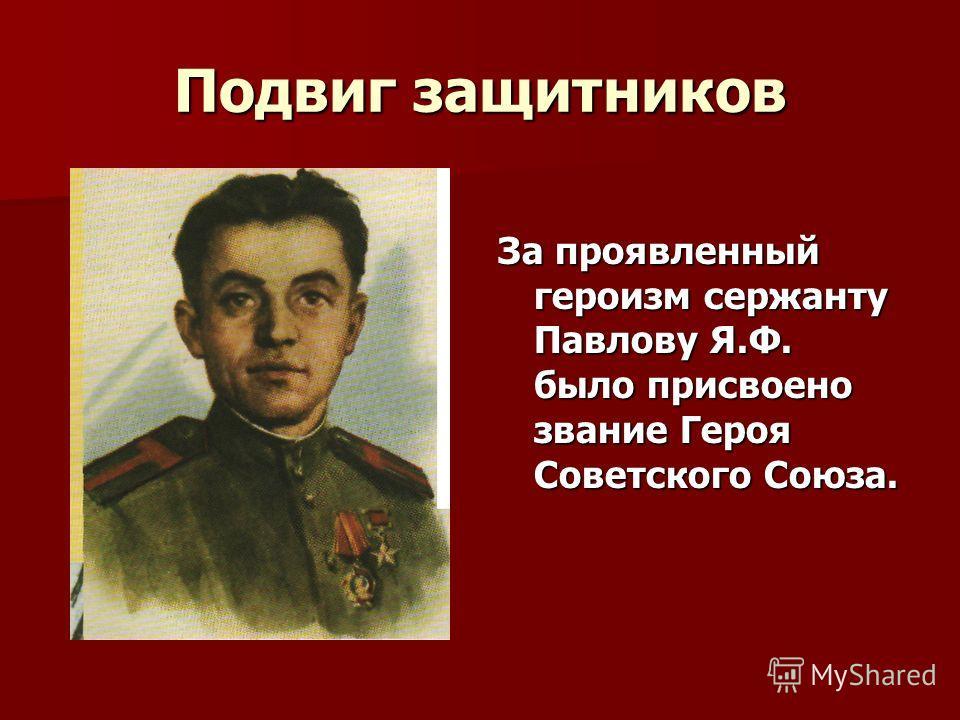 Подвиг защитников За проявленный героизм сержанту Павлову Я.Ф. было присвоено звание Героя Советского Союза.