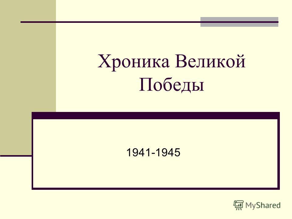 Хроника Великой Победы 1941-1945