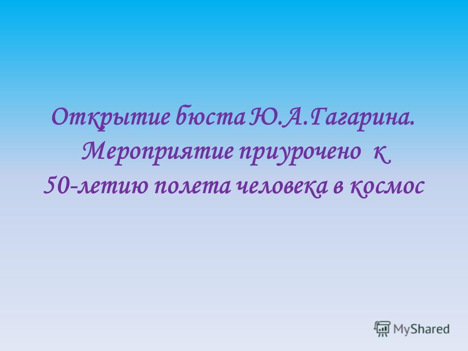 Открытие бюста Ю.А.Гагарина. Мероприятие приурочено к 50-летию полета человека в космос