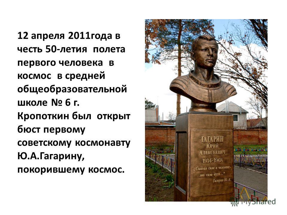 12 апреля 2011года в честь 50-летия полета первого человека в космос в средней общеобразовательной школе 6 г. Кропоткин был открыт бюст первому советскому космонавту Ю.А.Гагарину, покорившему космос.