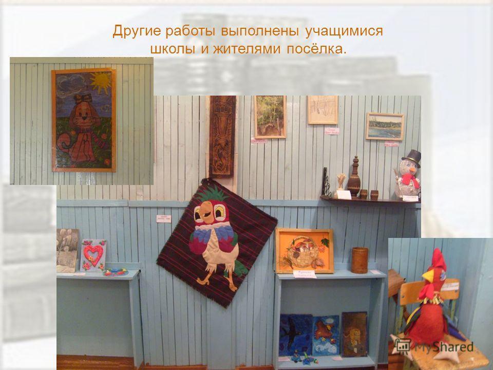 Другие работы выполнены учащимися школы и жителями посёлка.