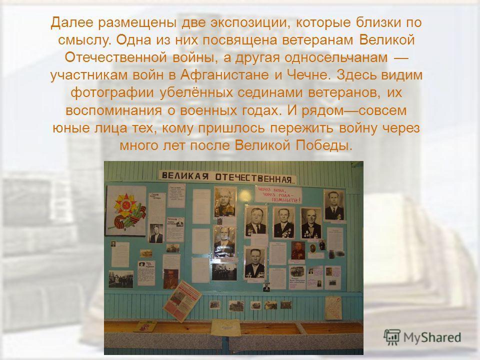 Далее размещены две экспозиции, которые близки по смыслу. Одна из них посвящена ветеранам Великой Отечественной войны, а другая односельчанам участникам войн в Афганистане и Чечне. Здесь видим фотографии убелённых сединами ветеранов, их воспоминания