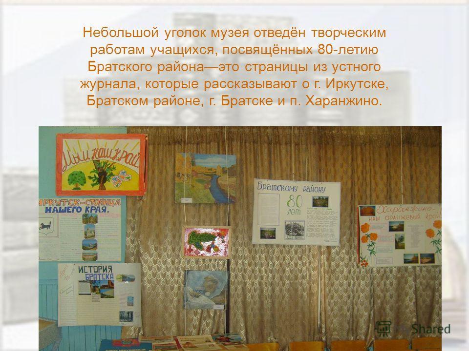 Небольшой уголок музея отведён творческим работам учащихся, посвящённых 80-летию Братского районаэто страницы из устного журнала, которые рассказывают о г. Иркутске, Братском районе, г. Братске и п. Харанжино.