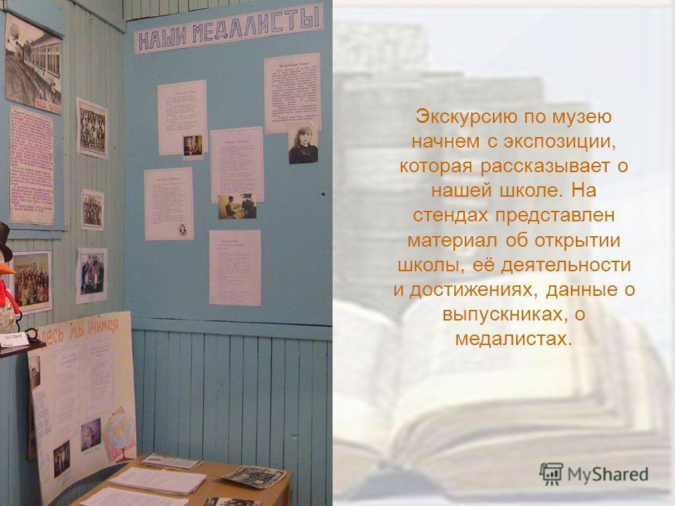 Экскурсию по музею начнем с экспозиции, которая рассказывает о нашей школе. На стендах представлен материал об открытии школы, её деятельности и достижениях, данные о выпускниках, о медалистах.