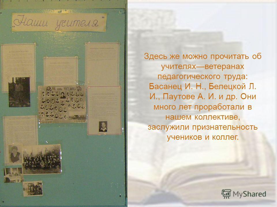 Здесь же можно прочитать об учителяхветеранах педагогического труда: Басанец И. Н., Белецкой Л. И., Паутове А. И. и др. Они много лет проработали в нашем коллективе, заслужили признательность учеников и коллег.