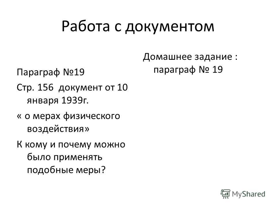 Работа с документом Параграф 19 Стр. 156 документ от 10 января 1939г. « о мерах физического воздействия» К кому и почему можно было применять подобные меры? Домашнее задание : параграф 19