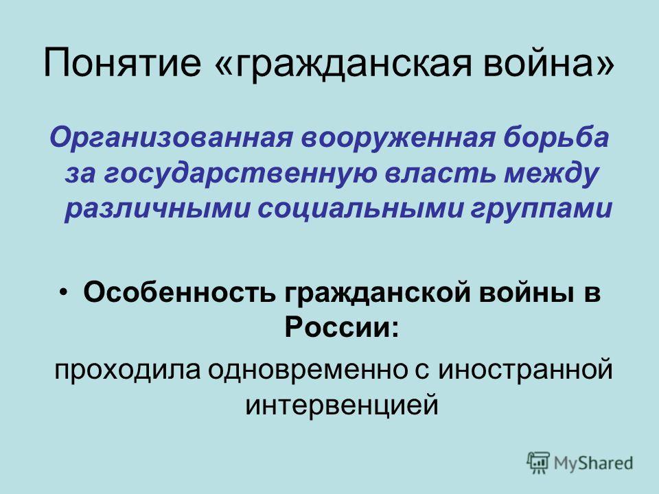 Понятие «гражданская война» Организованная вооруженная борьба за государственную власть между различными социальными группами Особенность гражданской войны в России: проходила одновременно с иностранной интервенцией