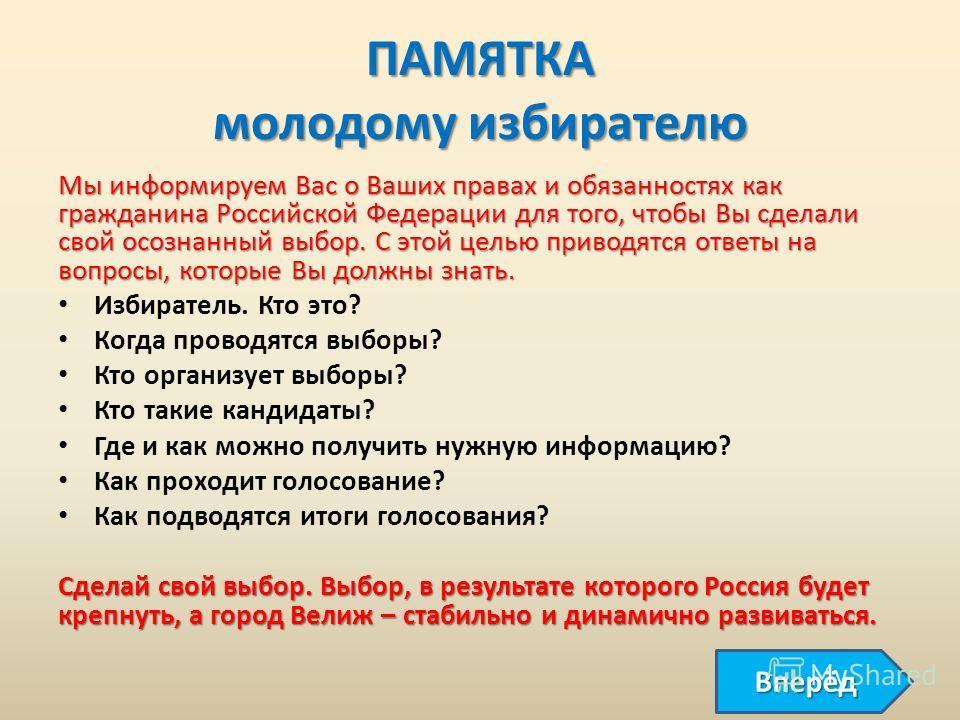 ПАМЯТКА молодому избирателю Мы информируем Вас о Ваших правах и обязанностях как гражданина Российской Федерации для того, чтобы Вы сделали свой осознанный выбор. С этой целью приводятся ответы на вопросы, которые Вы должны знать. Избиратель. Кто это