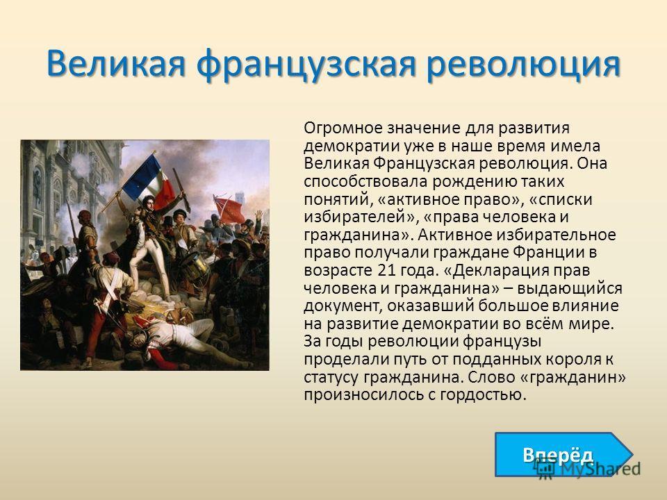 Великая французская революция Огромное значение для развития демократии уже в наше время имела Великая Французская революция. Она способствовала рождению таких понятий, «активное право», «списки избирателей», «права человека и гражданина». Активное и