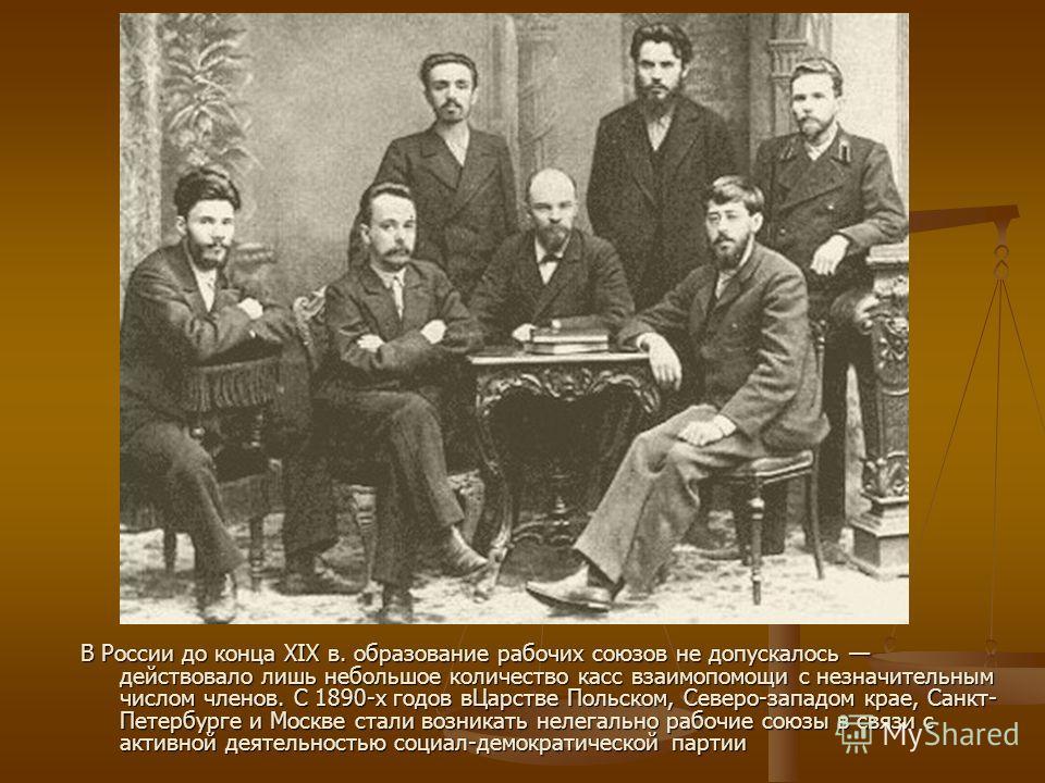 В России до конца XIX в. образование рабочих союзов не допускалось действовало лишь небольшое количество касс взаимопомощи с незначительным числом членов. С 1890-х годов вЦарстве Польском, Северо-западом крае, Санкт- Петербурге и Москве стали возника
