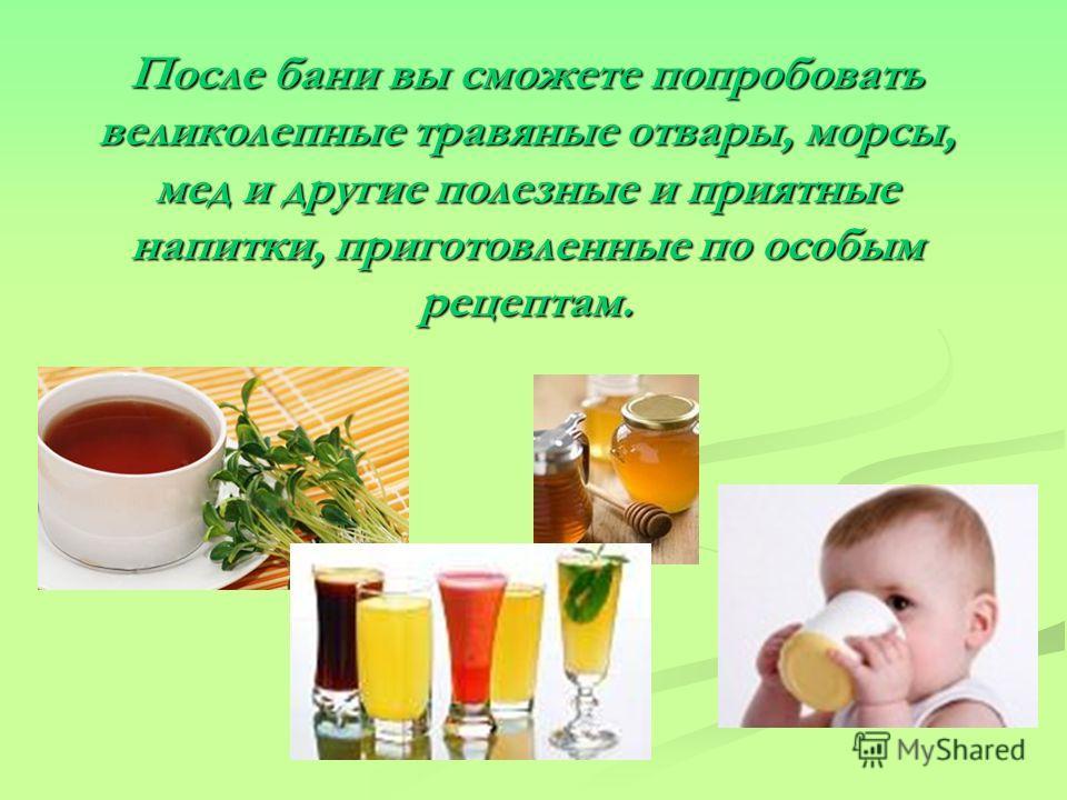 После бани вы сможете попробовать великолепные травяные отвары, морсы, мед и другие полезные и приятные напитки, приготовленные по особым рецептам.